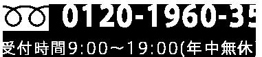 フリーダイアル:0120-1960-35 受付時間9:00~19:00(年中無休)